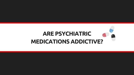 are psychiatric medications addictive?